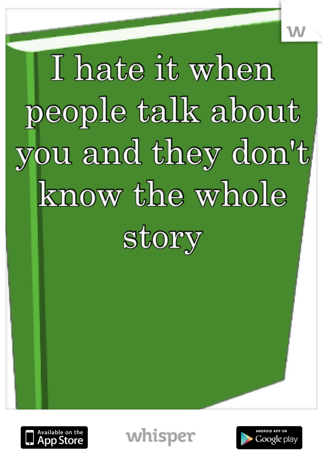 I hate it when people talk about you and they don't know the whole story