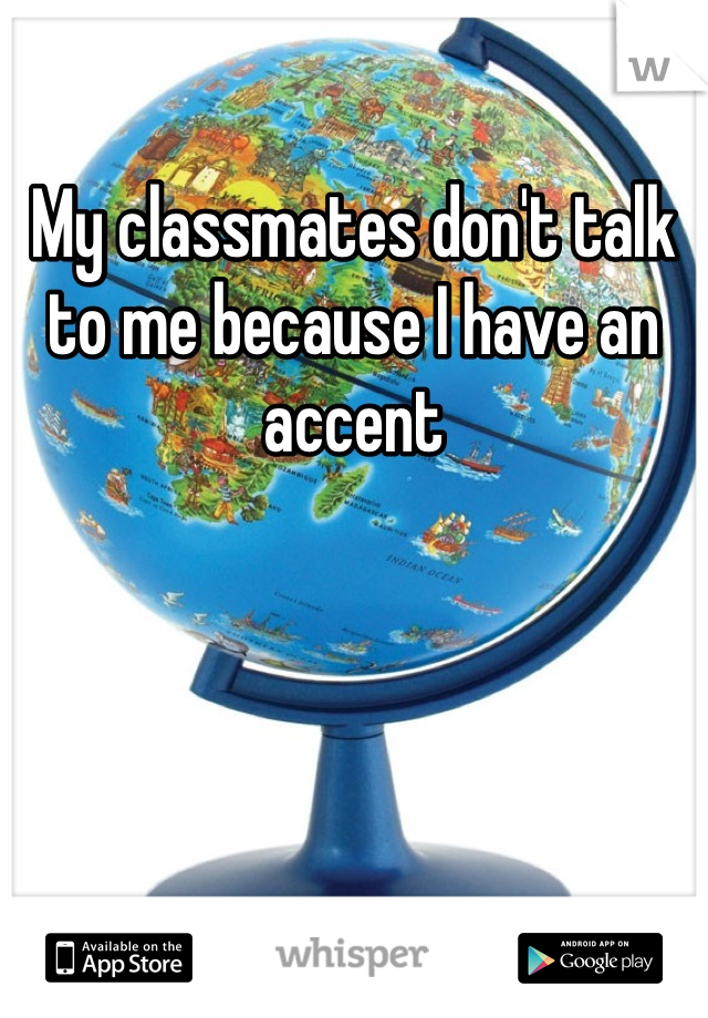 My classmates don't talk to me because I have an accent