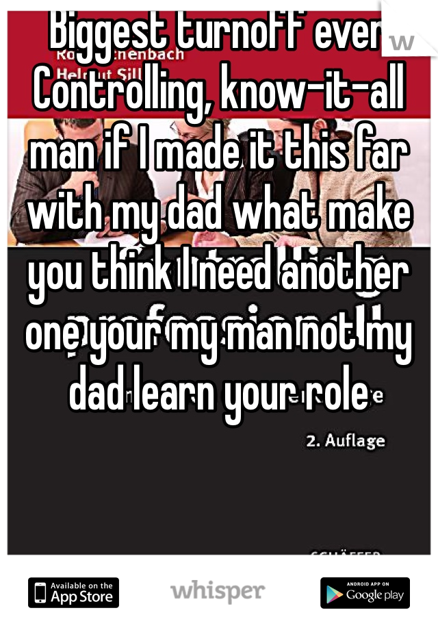 Biggest turnoff ever  Controlling, know-it-all man if I made it this far with my dad what make you think I need another one your my man not my dad learn your role