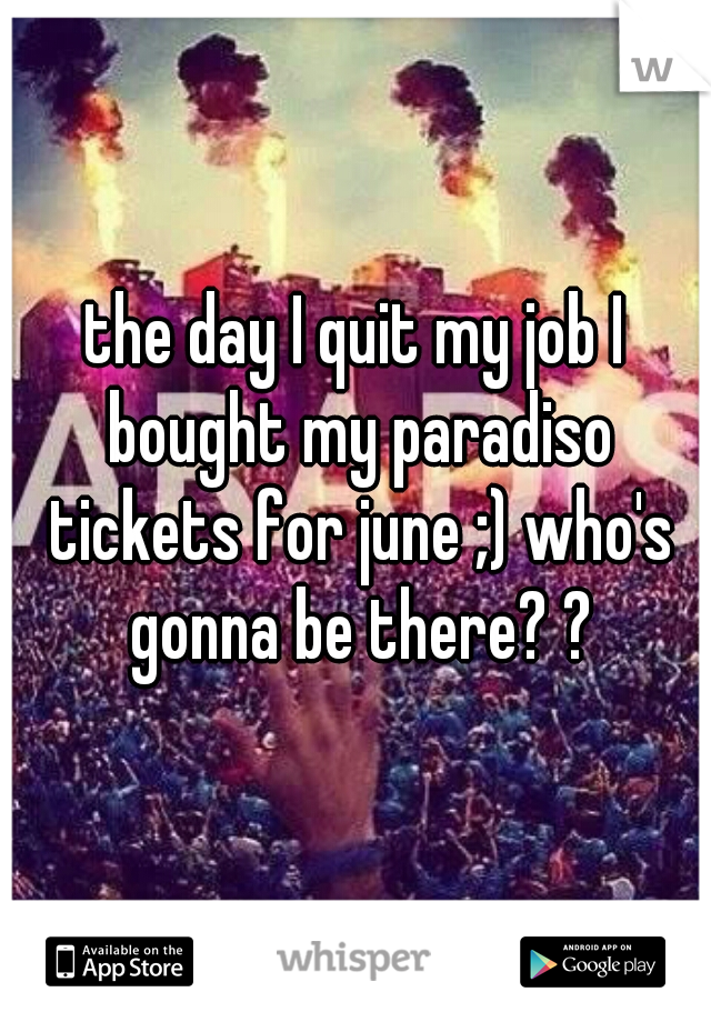 the day I quit my job I bought my paradiso tickets for june ;) who's gonna be there? ?
