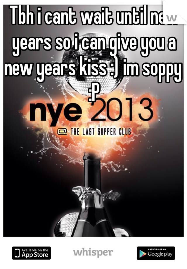 Tbh i cant wait until new years so i can give you a new years kiss :) im soppy :P