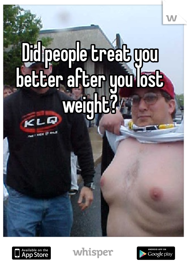 Did people treat you better after you lost weight?