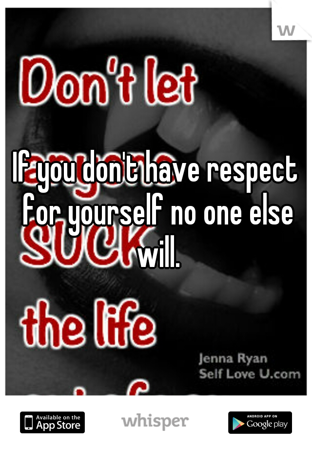 If you don't have respect for yourself no one else will.