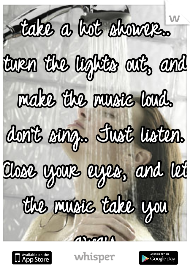 take a hot shower.. turn the lights out, and make the music loud. don't sing.. Just listen. Close your eyes, and let the music take you away
