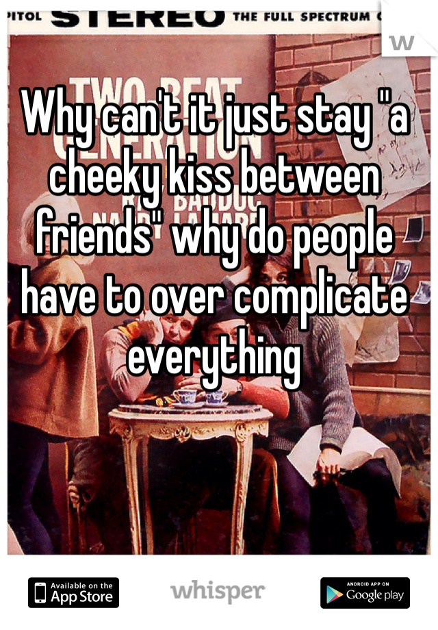 """Why can't it just stay """"a cheeky kiss between friends"""" why do people have to over complicate everything"""