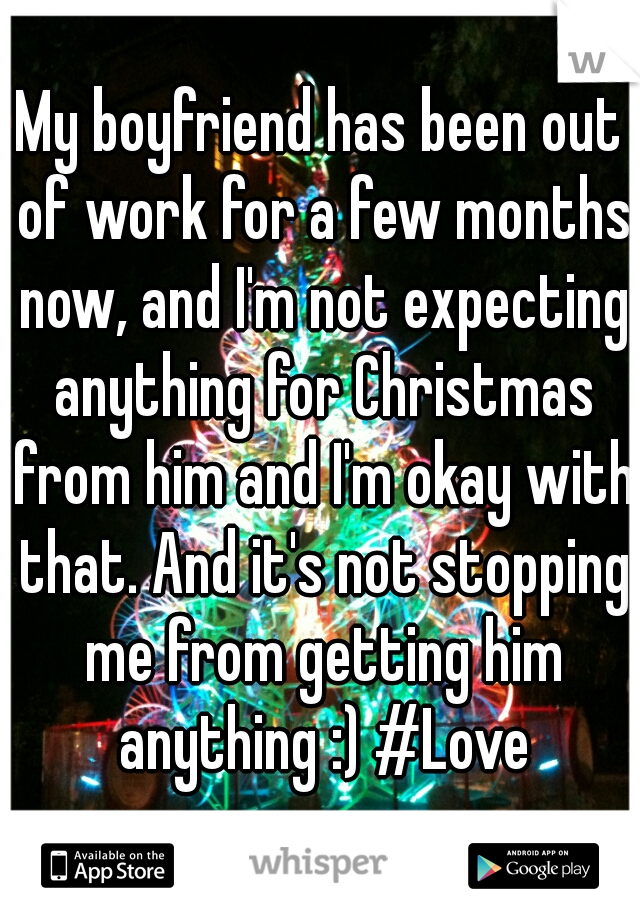 My boyfriend has been out of work for a few months now, and I'm not expecting anything for Christmas from him and I'm okay with that. And it's not stopping me from getting him anything :) #Love