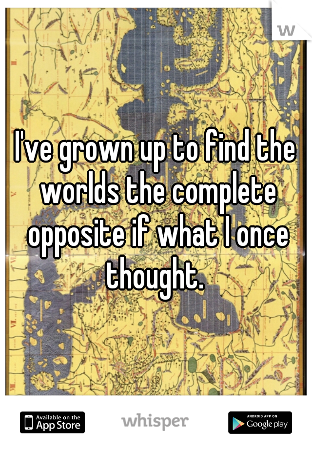 I've grown up to find the worlds the complete opposite if what I once thought.