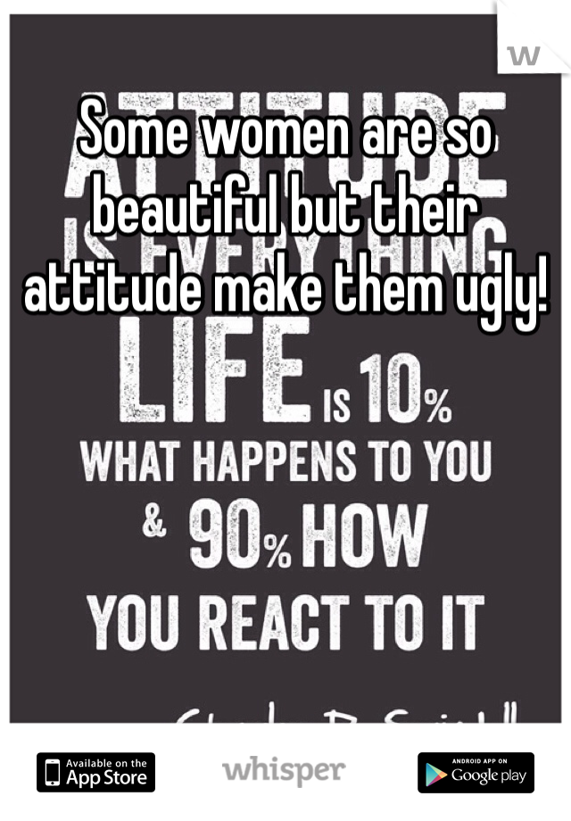 Some women are so beautiful but their attitude make them ugly!