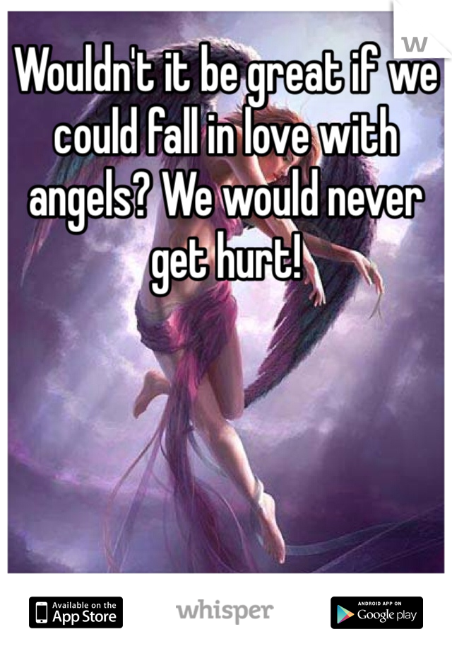 Wouldn't it be great if we could fall in love with angels? We would never get hurt!