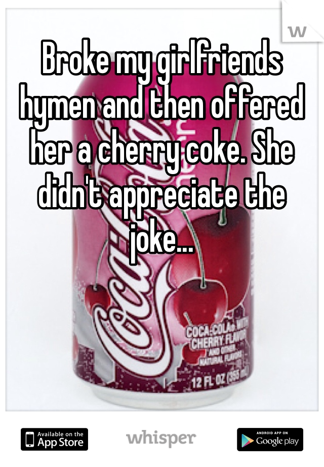 Broke my girlfriends hymen and then offered her a cherry coke. She didn't appreciate the joke...