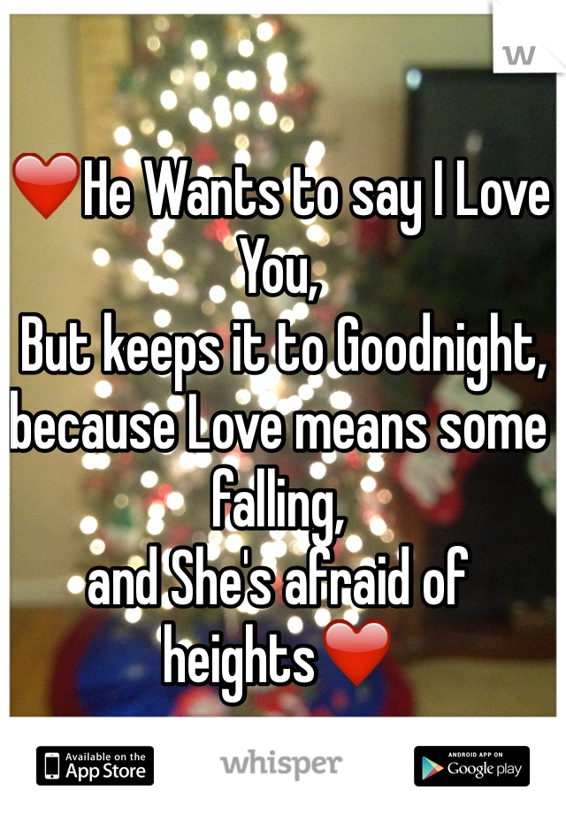 ❤️He Wants to say I Love You,   But keeps it to Goodnight, because Love means some falling,  and She's afraid of heights❤️