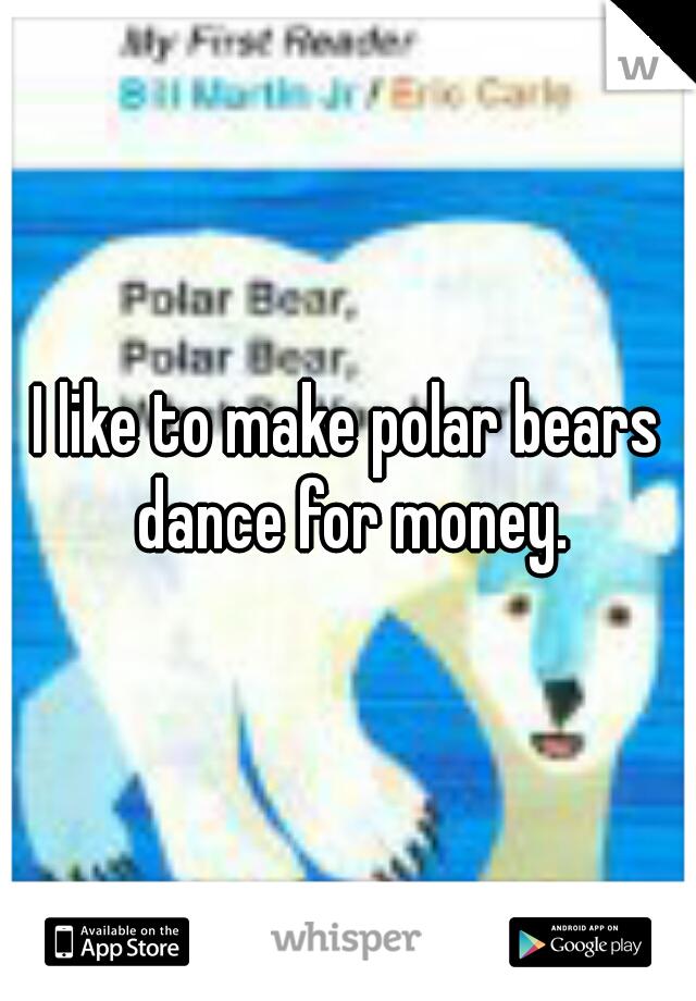 I like to make polar bears dance for money.
