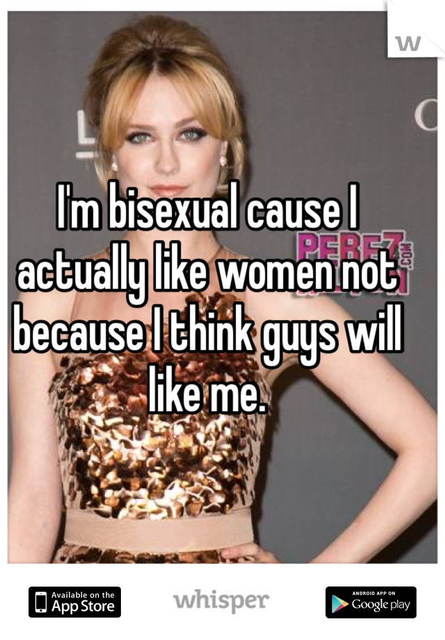 I'm bisexual cause I actually like women not because I think guys will like me.