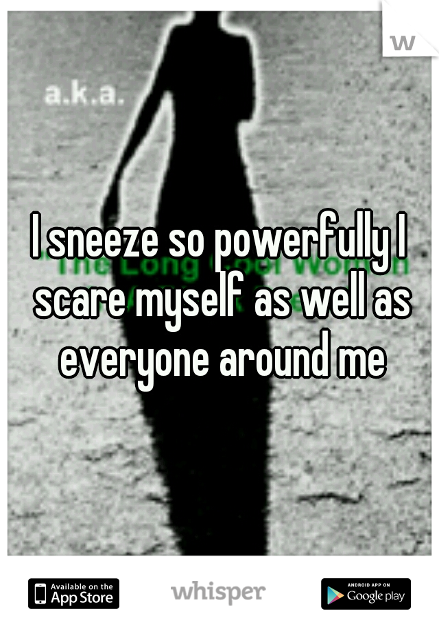 I sneeze so powerfully I scare myself as well as everyone around me