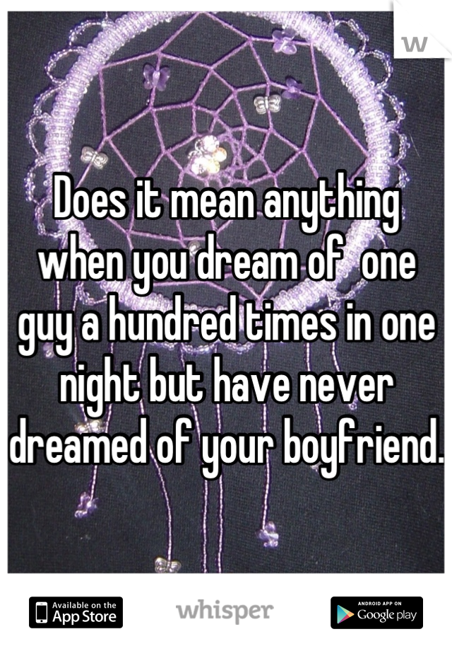 Does it mean anything when you dream of  one guy a hundred times in one night but have never dreamed of your boyfriend.