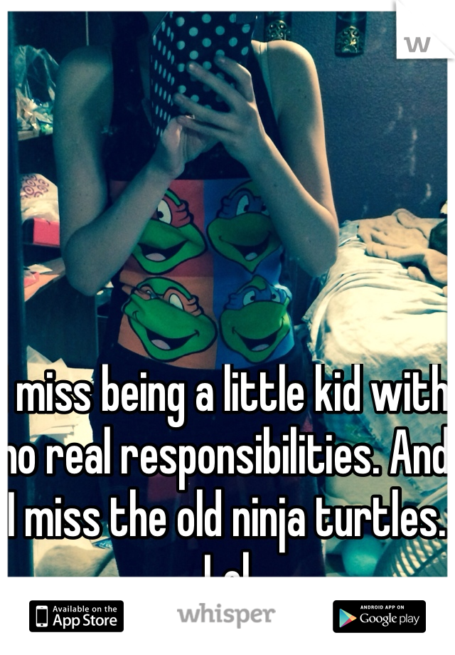 I miss being a little kid with no real responsibilities. And I miss the old ninja turtles. Lol