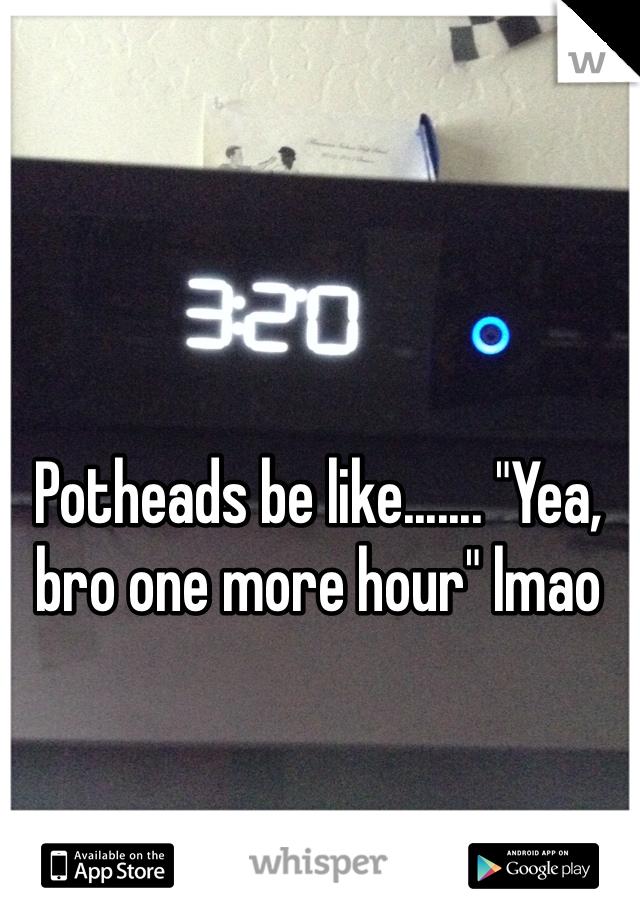"Potheads be like....... ""Yea, bro one more hour"" lmao"