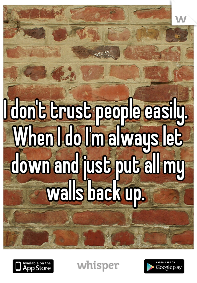 I don't trust people easily. When I do I'm always let down and just put all my walls back up.
