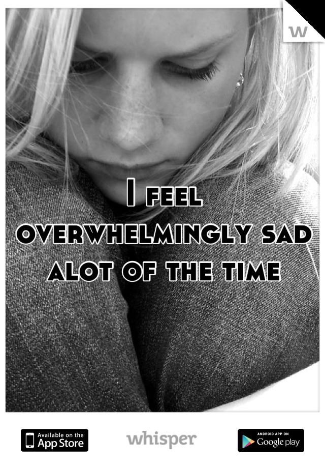 I feel overwhelmingly sad alot of the time