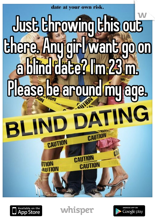 Just throwing this out there. Any girl want go on a blind date? I'm 23 m. Please be around my age.