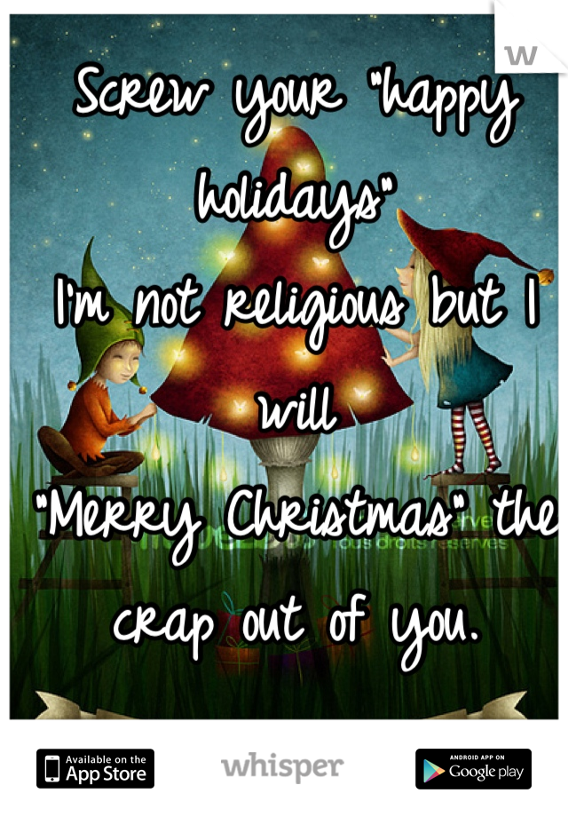 "Screw your ""happy holidays"" I'm not religious but I will ""Merry Christmas"" the crap out of you."