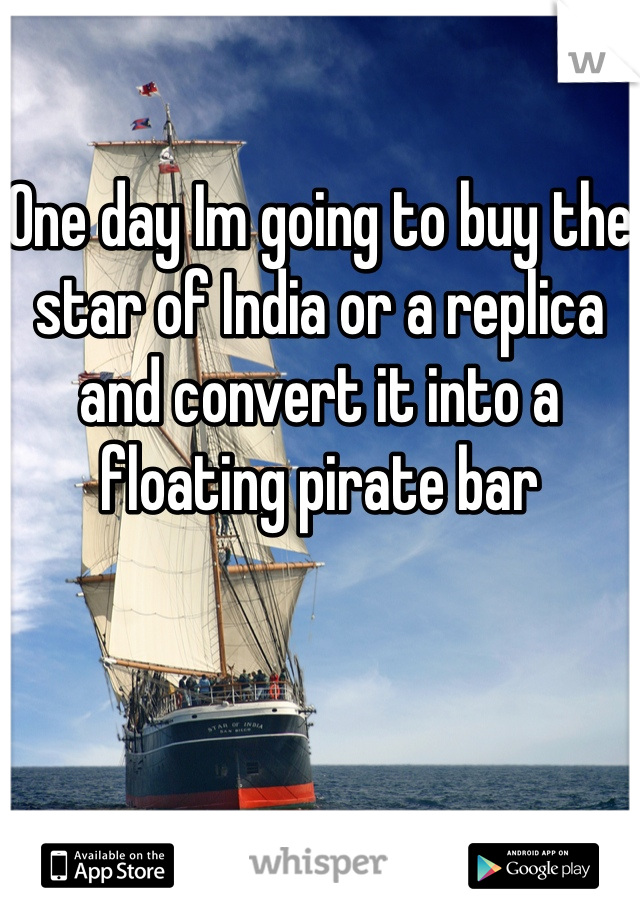 One day Im going to buy the star of India or a replica and convert it into a floating pirate bar