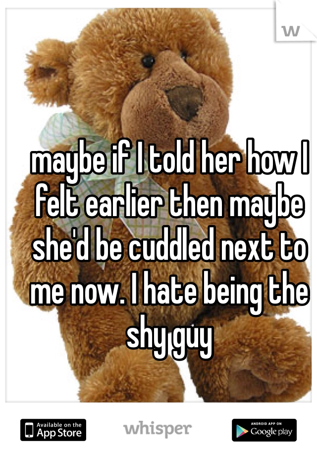 maybe if I told her how I felt earlier then maybe she'd be cuddled next to me now. I hate being the shy guy