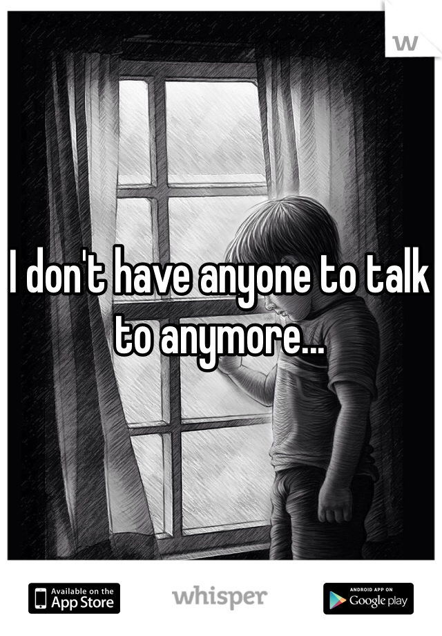 I don't have anyone to talk to anymore...