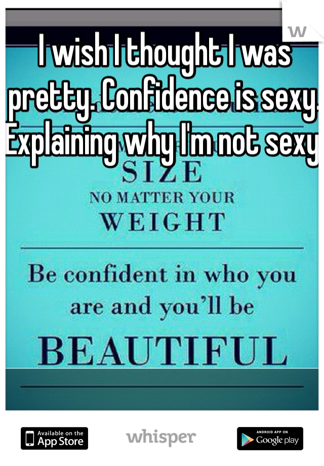 I wish I thought I was pretty. Confidence is sexy. Explaining why I'm not sexy.