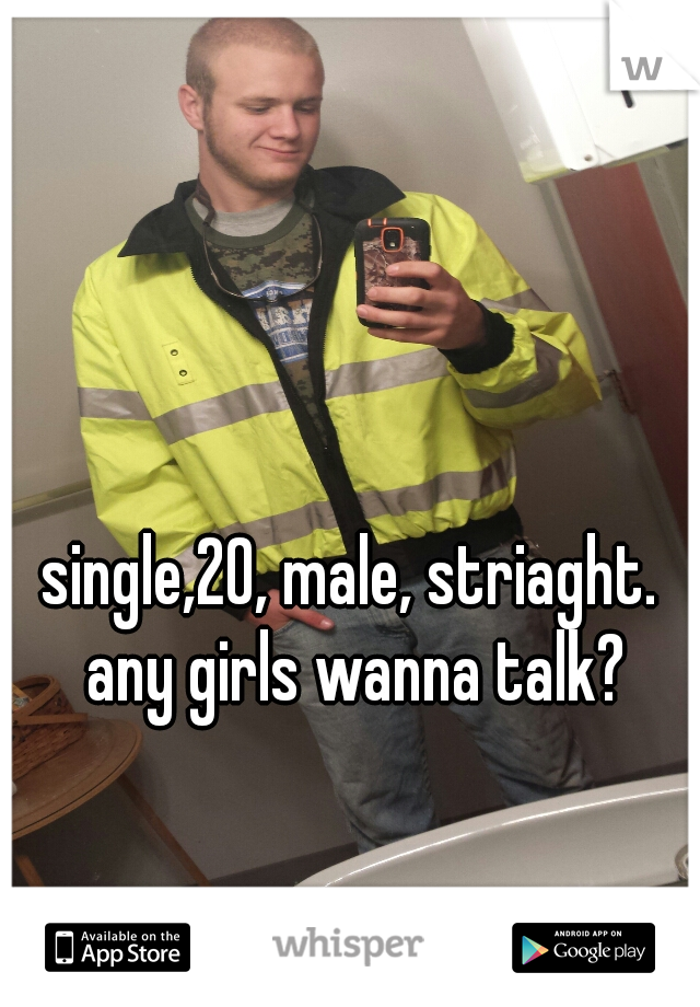 single,20, male, striaght. any girls wanna talk?