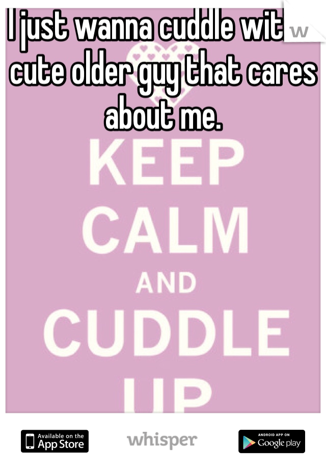 I just wanna cuddle with a cute older guy that cares about me.