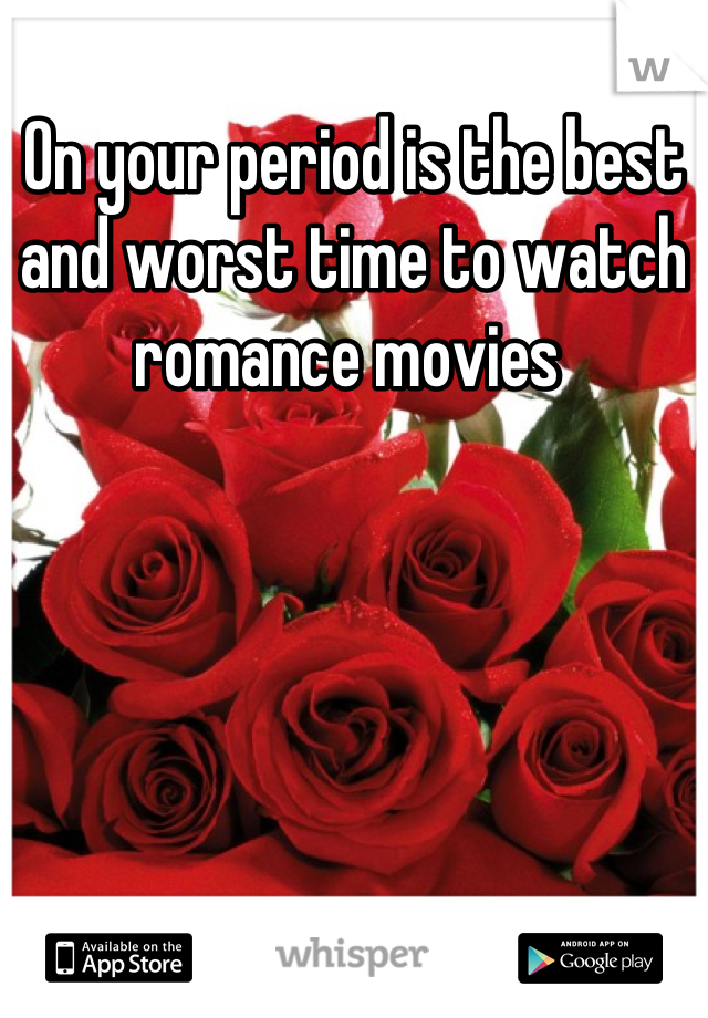 On your period is the best and worst time to watch romance movies