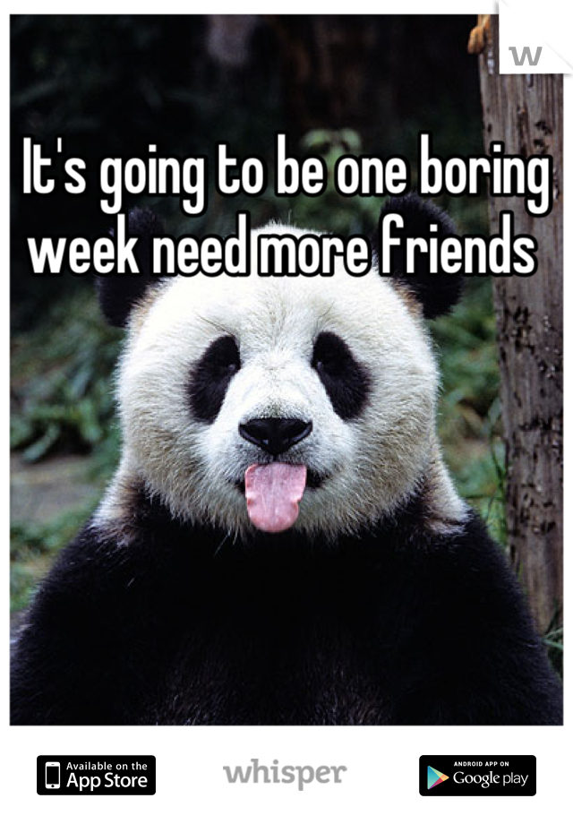 It's going to be one boring week need more friends