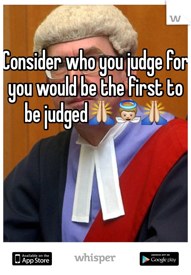 Consider who you judge for you would be the first to be judged🙏👼🙏