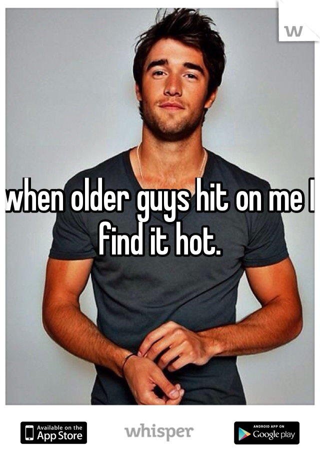 when older guys hit on me I find it hot.