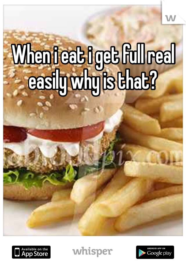 When i eat i get full real easily why is that?