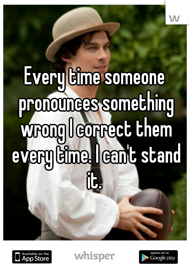 Every time someone pronounces something wrong I correct them every time. I can't stand it.