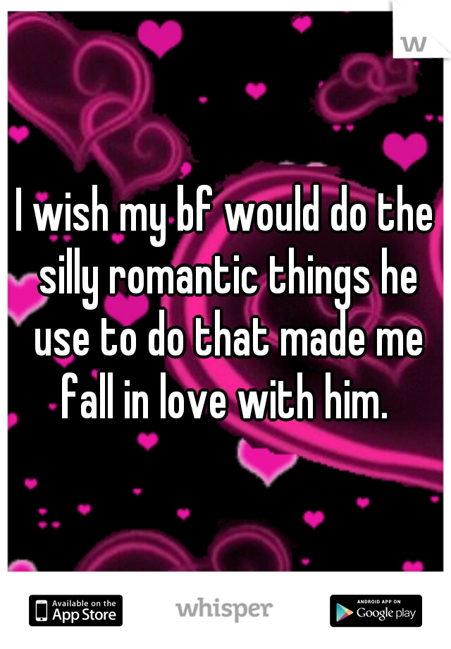 I wish my bf would do the silly romantic things he use to do that made me fall in love with him.