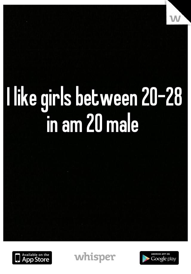 I like girls between 20-28 in am 20 male