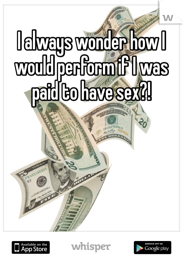 I always wonder how I would perform if I was paid to have sex?!