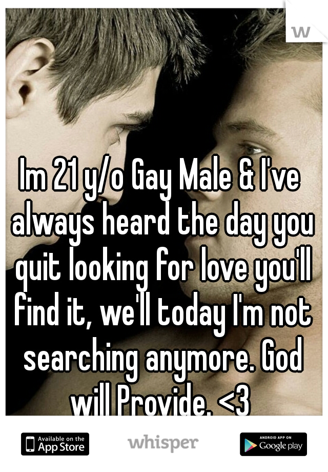 Im 21 y/o Gay Male & I've always heard the day you quit looking for love you'll find it, we'll today I'm not searching anymore. God will Provide. <3