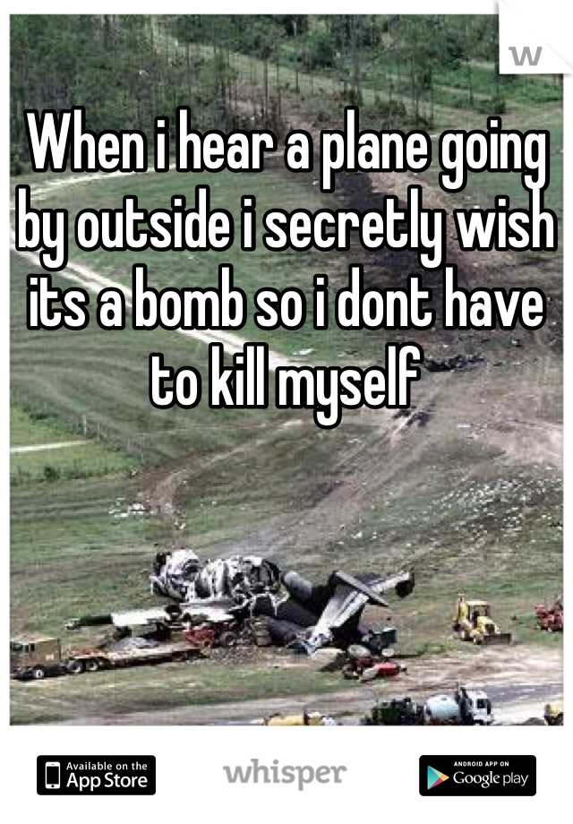 When i hear a plane going by outside i secretly wish its a bomb so i dont have to kill myself