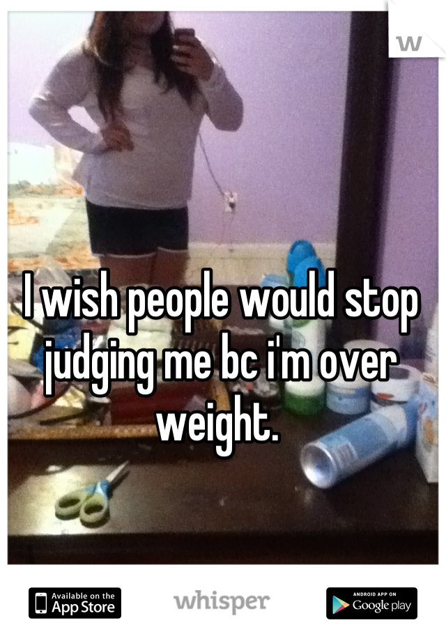 I wish people would stop judging me bc i'm over weight.