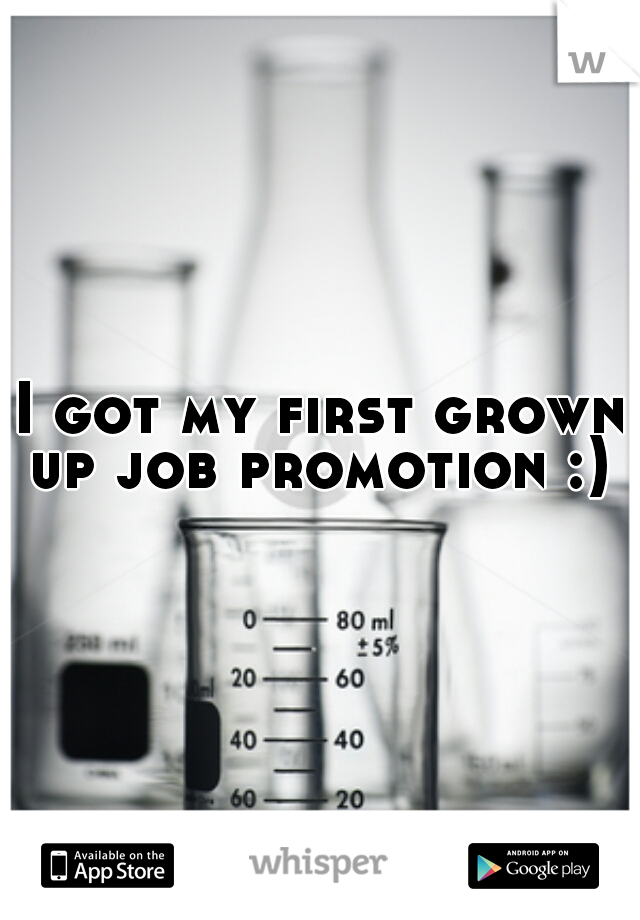 I got my first grown up job promotion :)