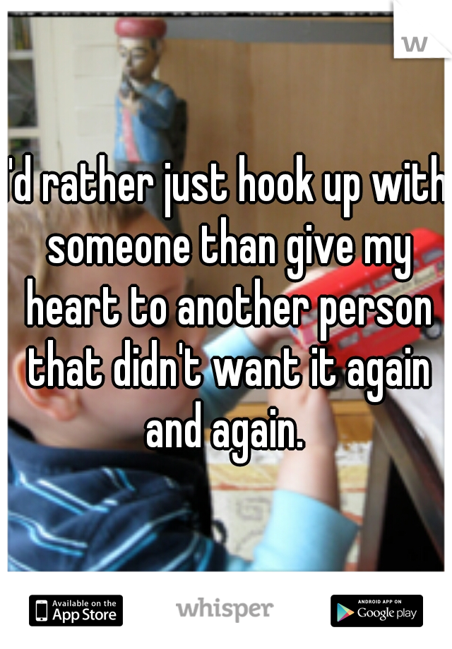 I'd rather just hook up with someone than give my heart to another person that didn't want it again and again.