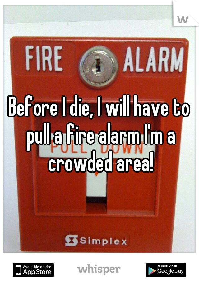 Before I die, I will have to pull a fire alarm I'm a crowded area!