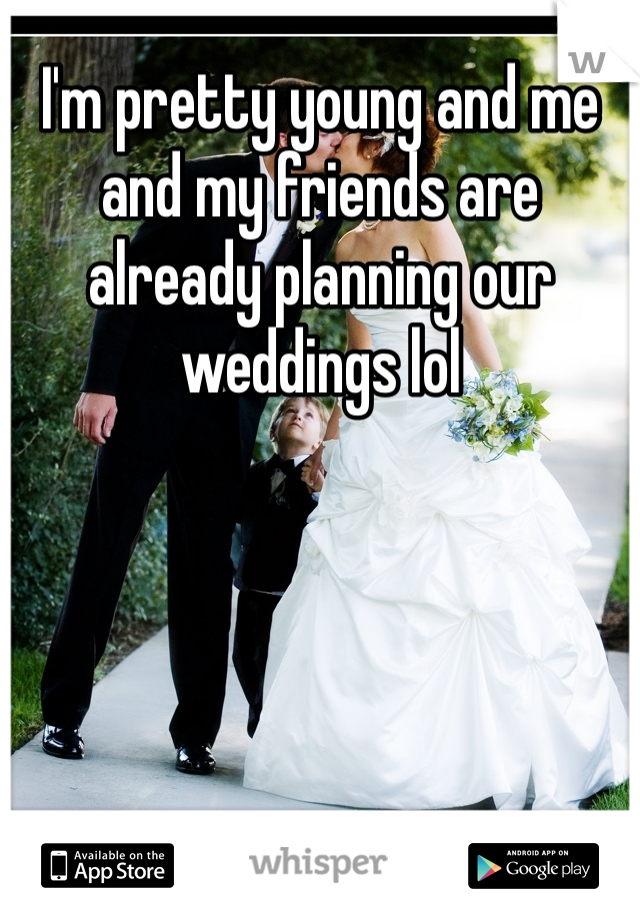 I'm pretty young and me and my friends are already planning our weddings lol