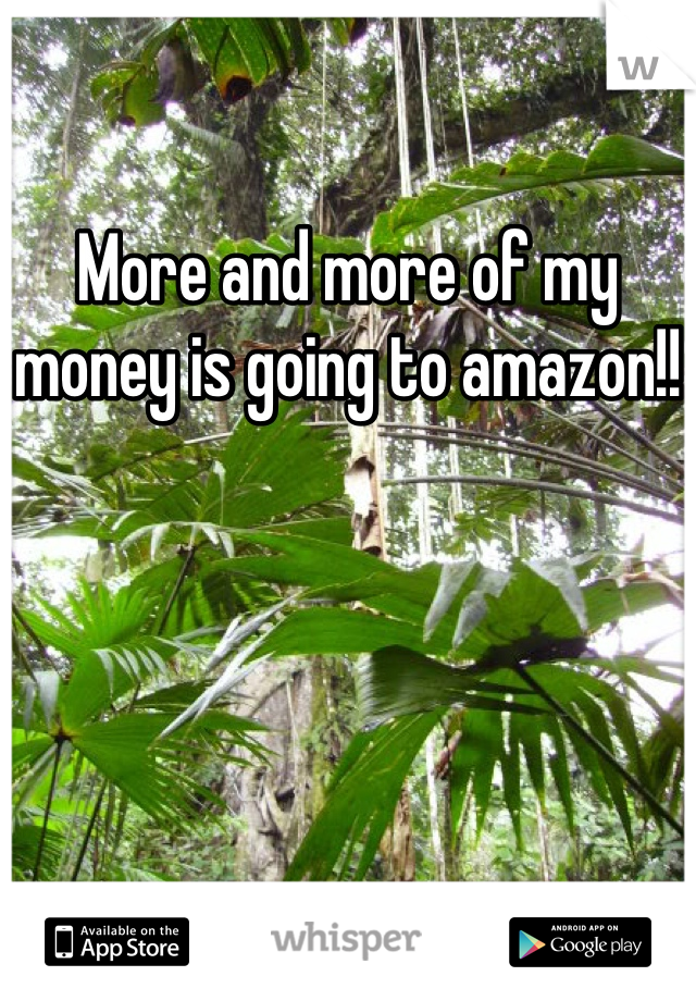 More and more of my money is going to amazon!!