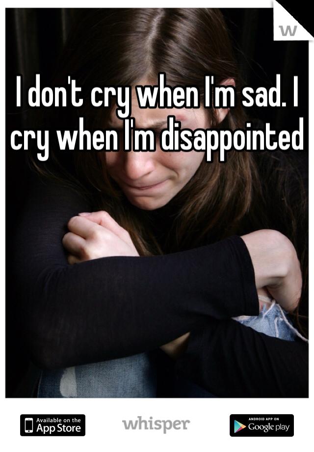 I don't cry when I'm sad. I cry when I'm disappointed