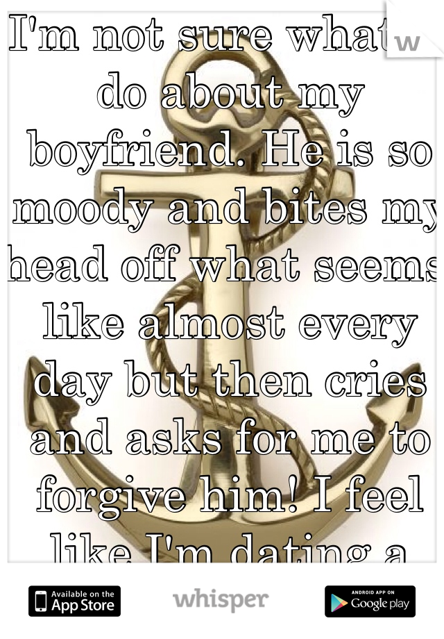 I'm not sure what to do about my boyfriend. He is so moody and bites my head off what seems like almost every day but then cries and asks for me to forgive him! I feel like I'm dating a girl! Any advice?